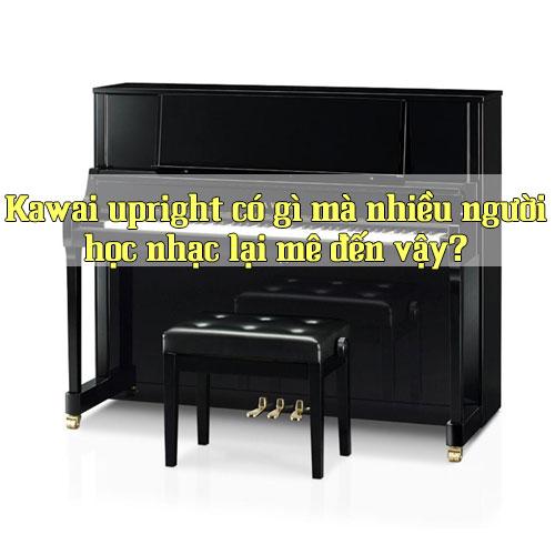 Kawai upright có gì mà nhiều người học nhạc lại mê đến vậy?
