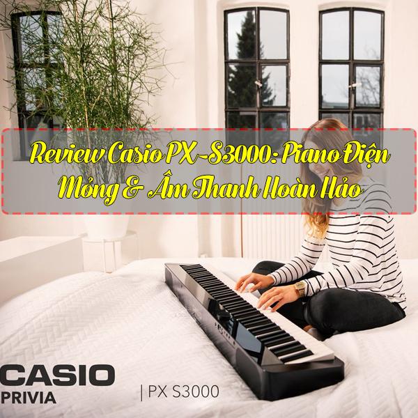 Review Casio PX-S3000: Piano Điện Mỏng & Âm Thanh Hoàn Hảo
