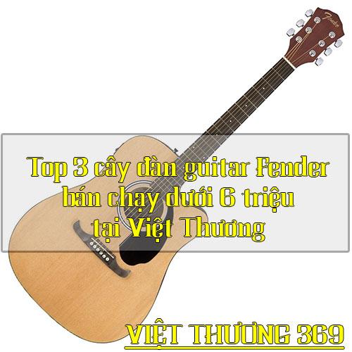 Top 3 cây đàn guitar Fender bán chạy dưới 6tr tại Việt Thương