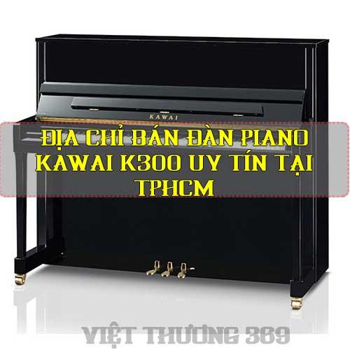 Địa chỉ bán đàn piano Kawai K300 uy tín tại TPHCM